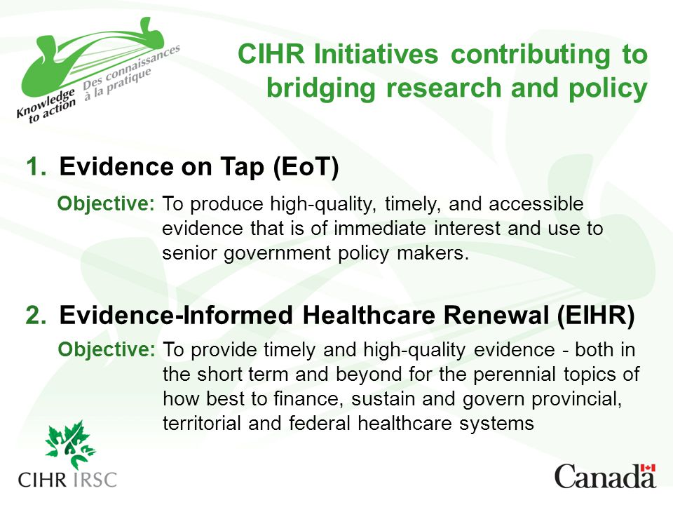 CIHR Initiatives contributing to bridging research and policy 1.Evidence on Tap (EoT) 2.Evidence-Informed Healthcare Renewal (EIHR) Objective: To produce high-quality, timely, and accessible evidence that is of immediate interest and use to senior government policy makers.