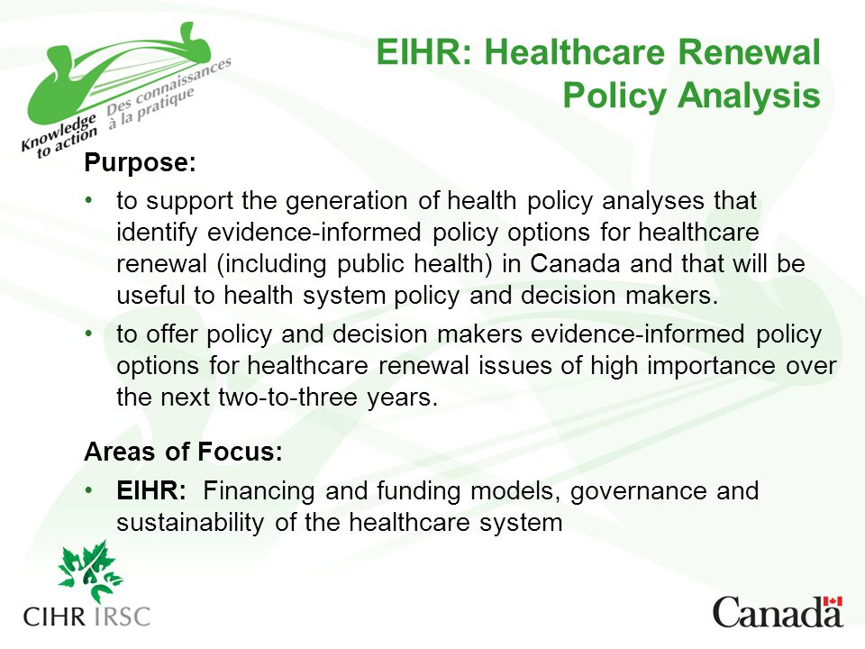 EIHR: Healthcare Renewal Policy Analysis Purpose: to support the generation of health policy analyses that identify evidence-informed policy options for healthcare renewal (including public health) in Canada and that will be useful to health system policy and decision makers.