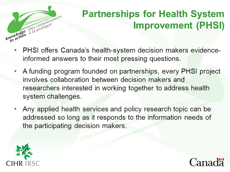 Partnerships for Health System Improvement (PHSI) PHSI offers Canada's health-system decision makers evidence- informed answers to their most pressing questions.