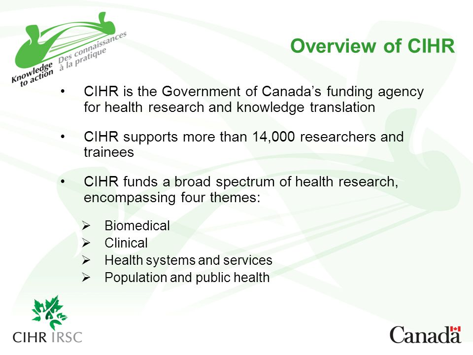 Overview of CIHR CIHR is the Government of Canada's funding agency for health research and knowledge translationCIHR is the Government of Canada's funding agency for health research and knowledge translation CIHR supports more than 14,000 researchers and traineesCIHR supports more than 14,000 researchers and trainees CIHR funds a broad spectrum of health research, encompassing four themes:CIHR funds a broad spectrum of health research, encompassing four themes:  Biomedical Biomedical  Clinical Clinical  Health systems and services Health systems and services  Population and public health Population and public health