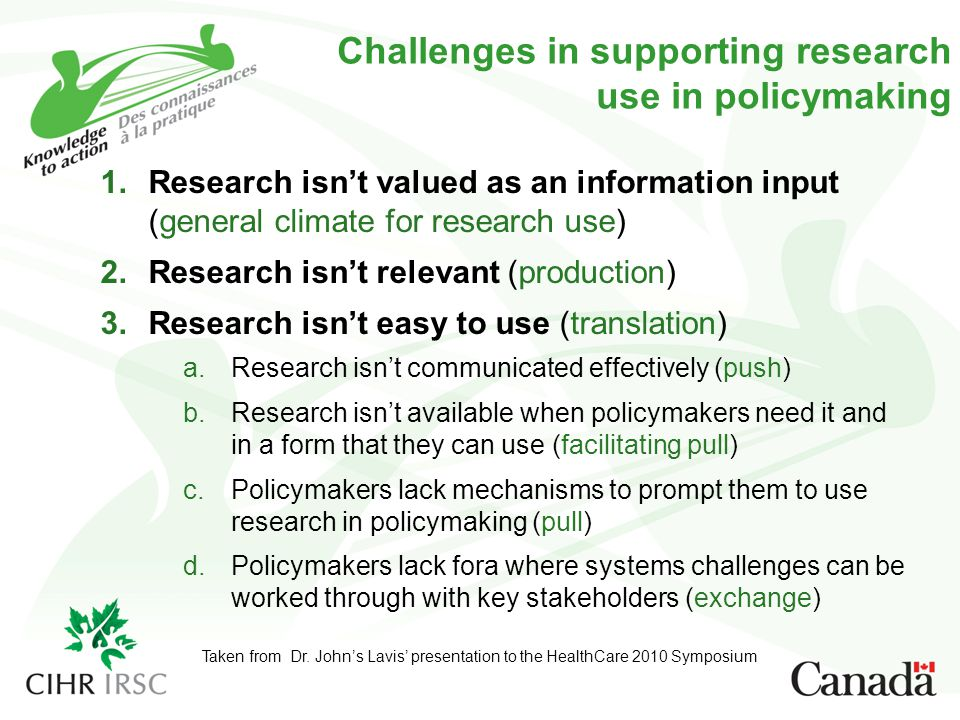 Challenges in supporting research use in policymaking 1.Research isn't valued as an information input (general climate for research use) 2.Research isn't relevant (production) 3.Research isn't easy to use (translation) a.Research isn't communicated effectively (push) b.Research isn't available when policymakers need it and in a form that they can use (facilitating pull) c.Policymakers lack mechanisms to prompt them to use research in policymaking (pull) d.Policymakers lack fora where systems challenges can be worked through with key stakeholders (exchange) Taken from Dr.
