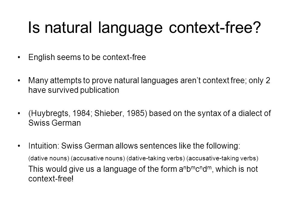 Is natural language context-free? English seems to be context-free Many attempts to prove natural languages aren't context free; only 2 have survived