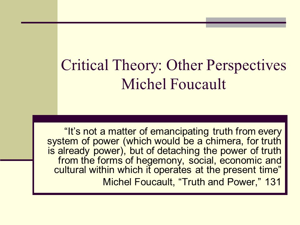 Critical Theory: Other Perspectives Michel Foucault It's not a matter of emancipating truth from every system of power (which would be a chimera, for truth is already power), but of detaching the power of truth from the forms of hegemony, social, economic and cultural within which it operates at the present time Michel Foucault, Truth and Power, 131