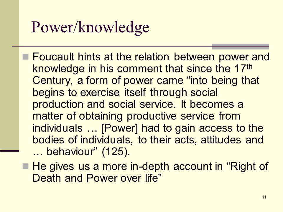 11 Power/knowledge Foucault hints at the relation between power and knowledge in his comment that since the 17 th Century, a form of power came into being that begins to exercise itself through social production and social service.