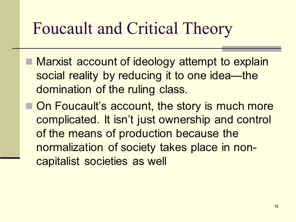 16 Foucault and Critical Theory Marxist account of ideology attempt to explain social reality by reducing it to one idea—the domination of the ruling class.