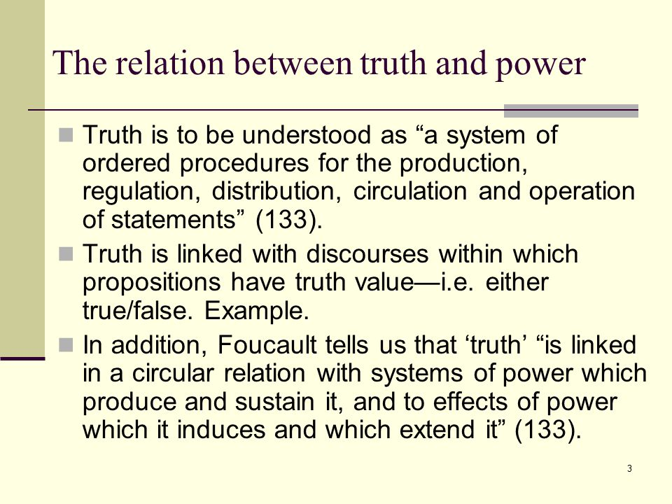 3 The relation between truth and power Truth is to be understood as a system of ordered procedures for the production, regulation, distribution, circulation and operation of statements (133).