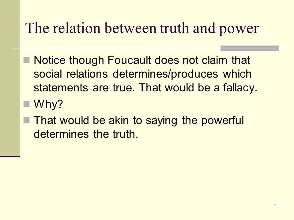 6 The relation between truth and power Notice though Foucault does not claim that social relations determines/produces which statements are true.