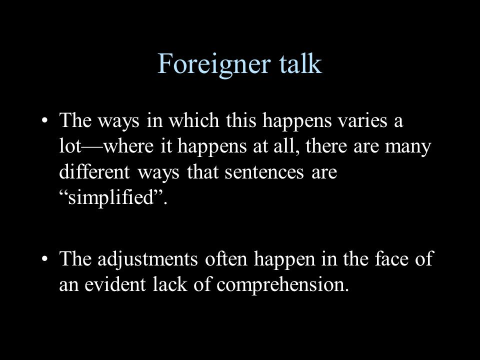 Foreigner talk The ways in which this happens varies a lot—where it happens at all, there are many different ways that sentences are simplified .