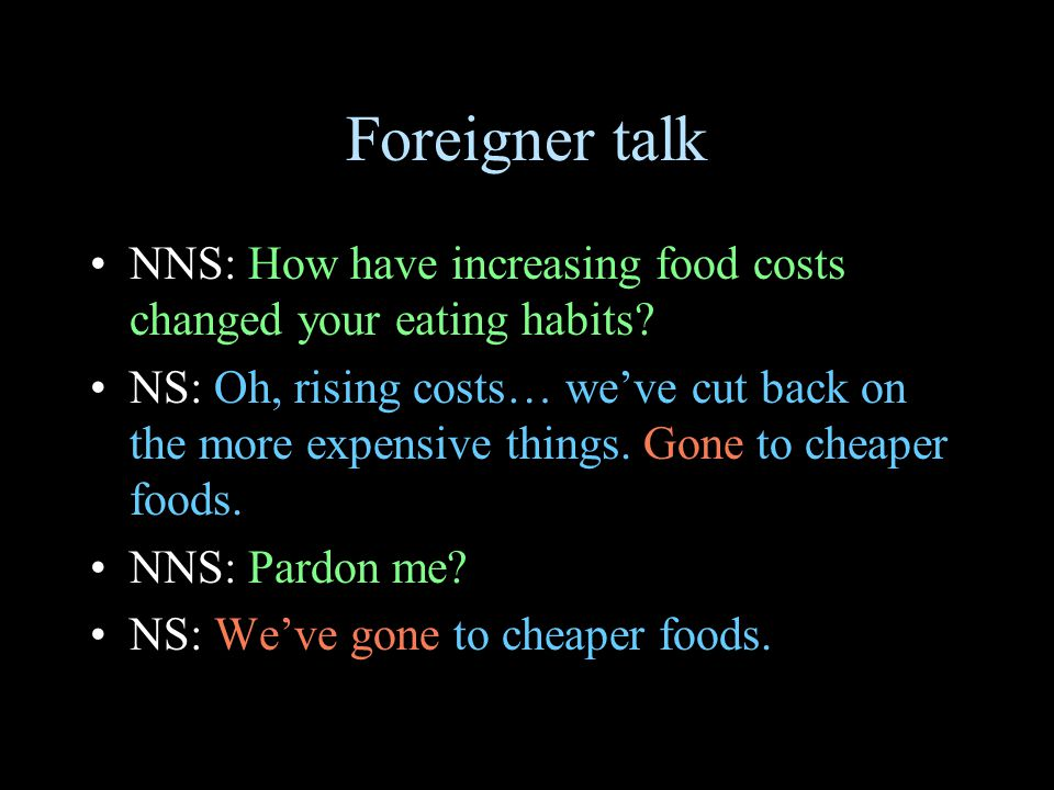 Foreigner talk NNS: How have increasing food costs changed your eating habits? NS: Oh, rising costs… we've cut back on the more expensive things. Gone