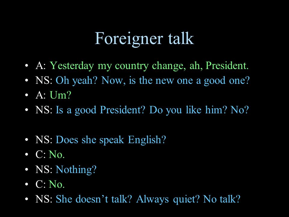 Foreigner talk A: Yesterday my country change, ah, President.