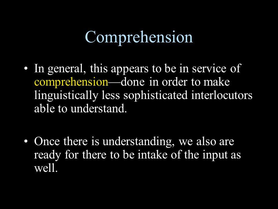 Comprehension In general, this appears to be in service of comprehension—done in order to make linguistically less sophisticated interlocutors able to