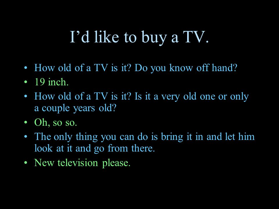 I'd like to buy a TV. How old of a TV is it? Do you know off hand? 19 inch. How old of a TV is it? Is it a very old one or only a couple years old? Oh
