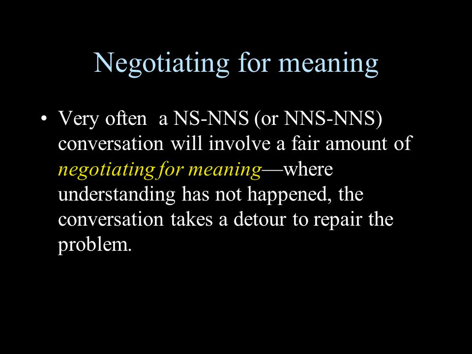 Negotiating for meaning Very often a NS-NNS (or NNS-NNS) conversation will involve a fair amount of negotiating for meaning—where understanding has no