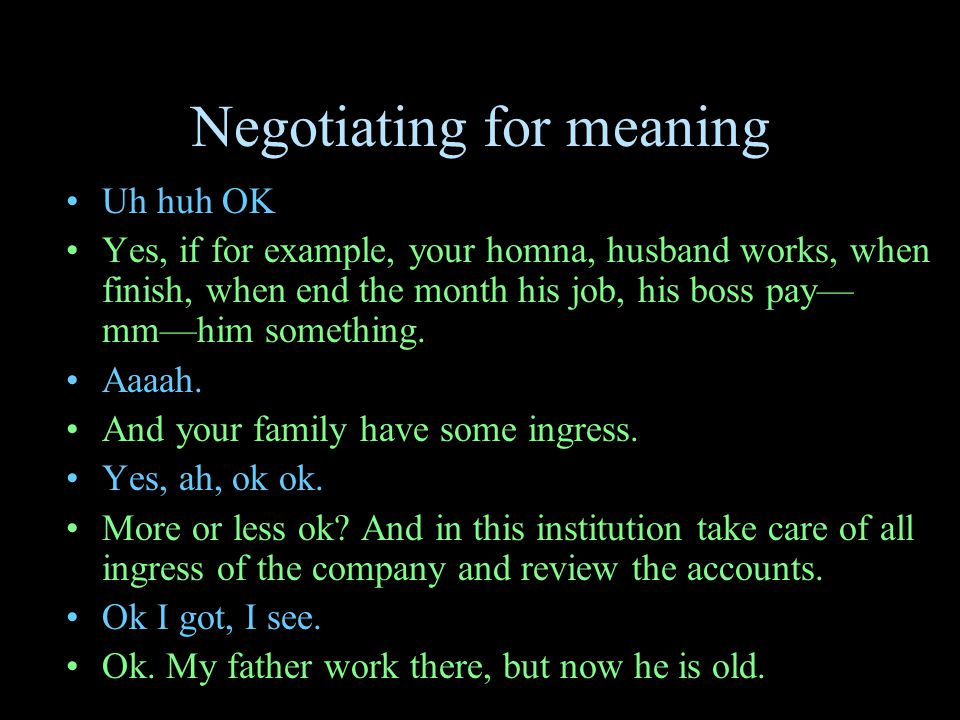 Negotiating for meaning Uh huh OK Yes, if for example, your homna, husband works, when finish, when end the month his job, his boss pay— mm—him something.