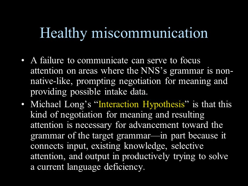 Healthy miscommunication A failure to communicate can serve to focus attention on areas where the NNS's grammar is non- native-like, prompting negotiation for meaning and providing possible intake data.