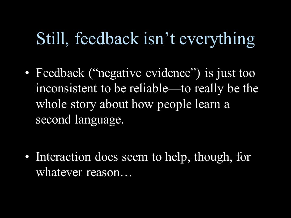 Still, feedback isn't everything Feedback ( negative evidence ) is just too inconsistent to be reliable—to really be the whole story about how people learn a second language.