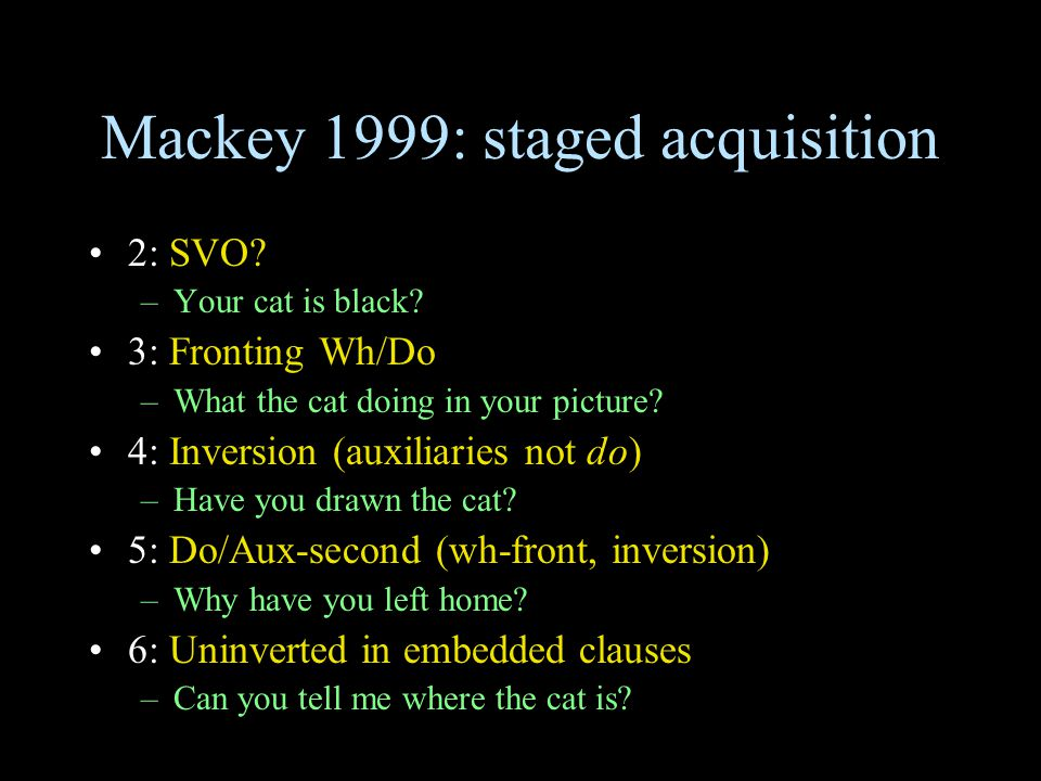 Mackey 1999: staged acquisition 2: SVO. –Your cat is black.