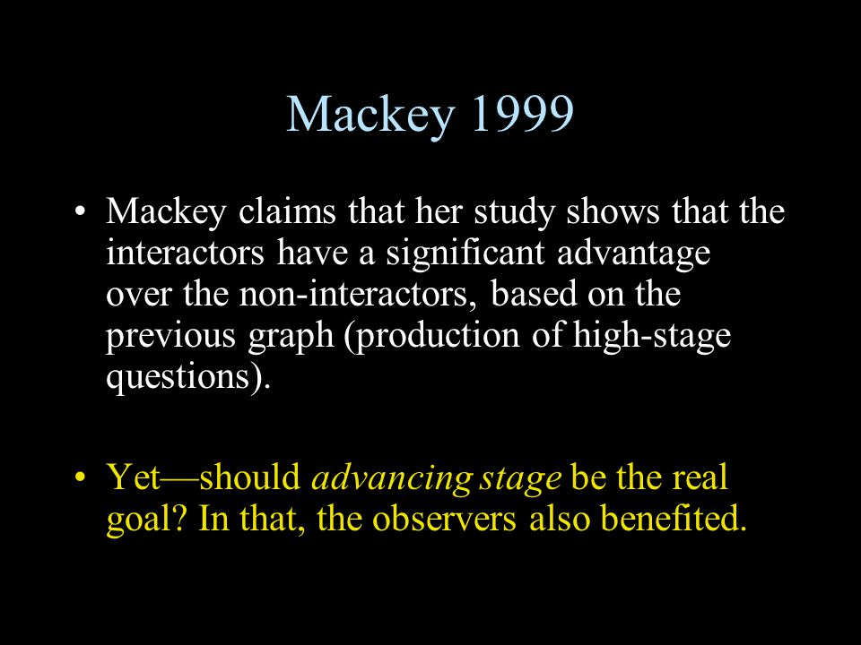 Mackey 1999 Mackey claims that her study shows that the interactors have a significant advantage over the non-interactors, based on the previous graph (production of high-stage questions).