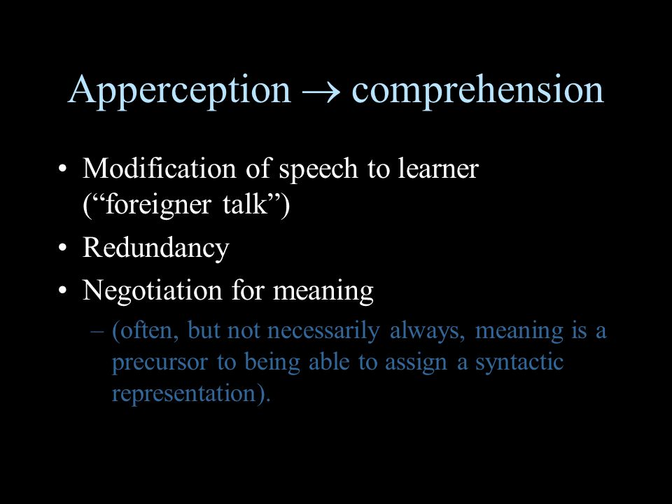 Apperception  comprehension Modification of speech to learner ( foreigner talk ) Redundancy Negotiation for meaning –(often, but not necessarily always, meaning is a precursor to being able to assign a syntactic representation).