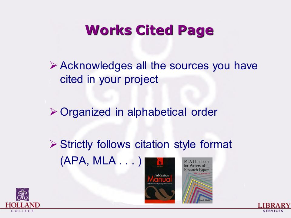 Works Cited Page  Acknowledges all the sources you have cited in your project  Organized in alphabetical order  Strictly follows citation style for