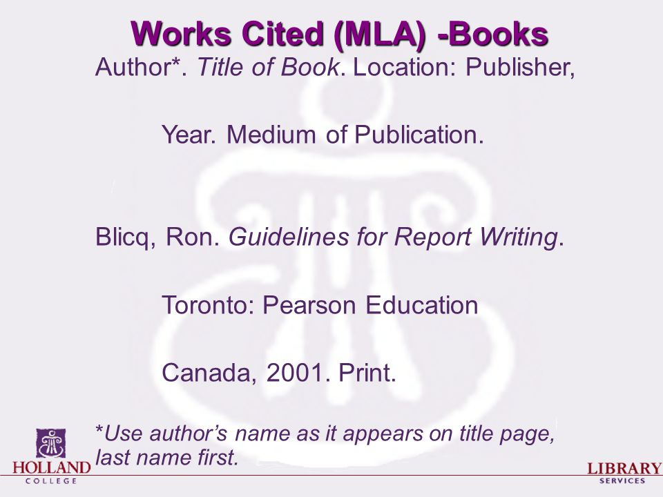 Works Cited (MLA) -Books Author*. Title of Book. Location: Publisher, Year. Medium of Publication. Blicq, Ron. Guidelines for Report Writing. Toronto: