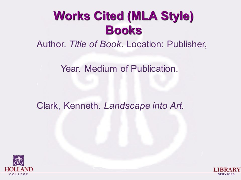 Works Cited (MLA Style) Books Author. Title of Book. Location: Publisher, Year. Medium of Publication. Clark, Kenneth. Landscape into Art.