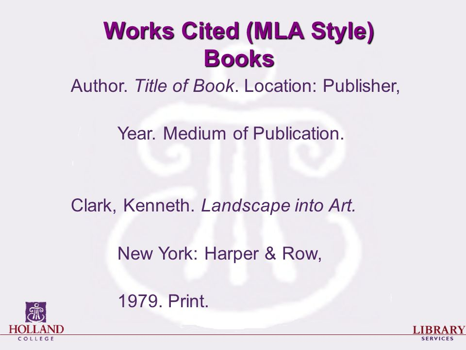 Works Cited (MLA Style) Books Author. Title of Book. Location: Publisher, Year. Medium of Publication. Clark, Kenneth. Landscape into Art. New York: H