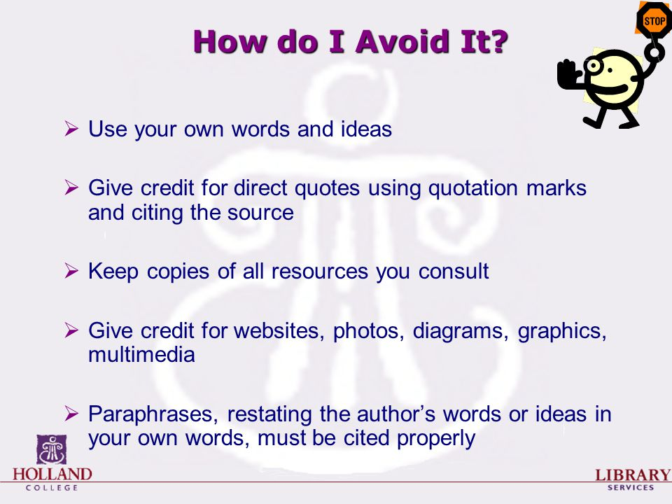 How do I Avoid It?  Use your own words and ideas  Give credit for direct quotes using quotation marks and citing the source  Keep copies of all res