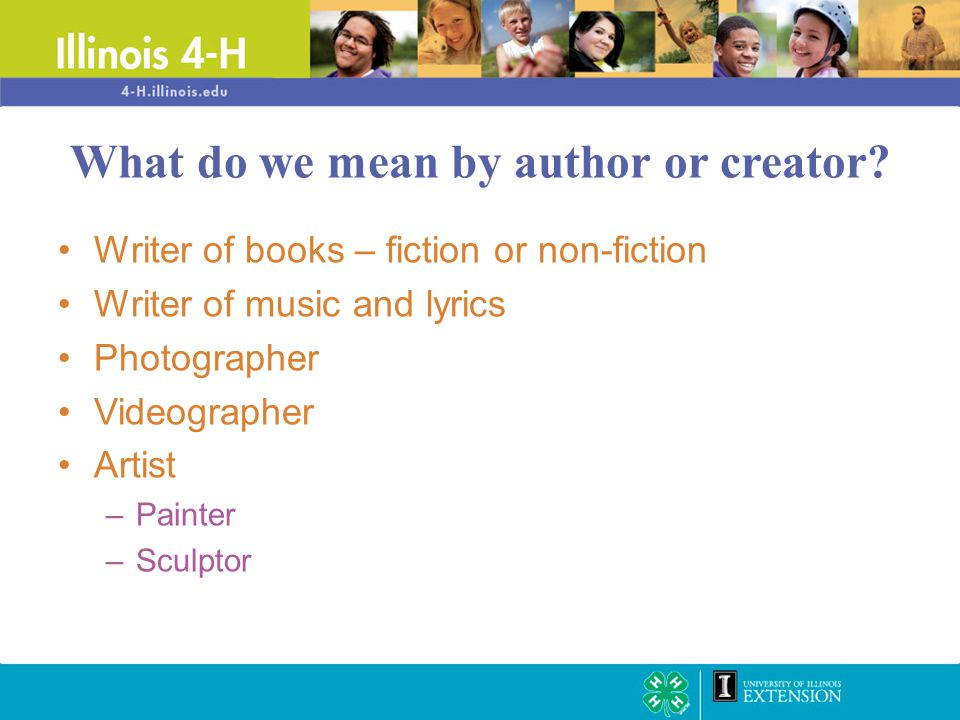 Writer of books – fiction or non-fiction Writer of music and lyrics Photographer Videographer Artist –Painter –Sculptor What do we mean by author or c
