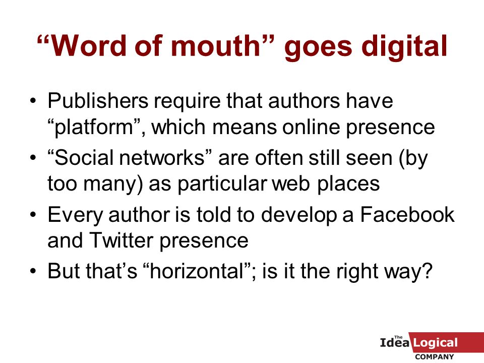 Word of mouth goes digital Publishers require that authors have platform , which means online presence Social networks are often still seen (by too many) as particular web places Every author is told to develop a Facebook and Twitter presence But that's horizontal ; is it the right way