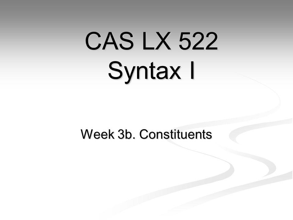 Week 3b. Constituents CAS LX 522 Syntax I