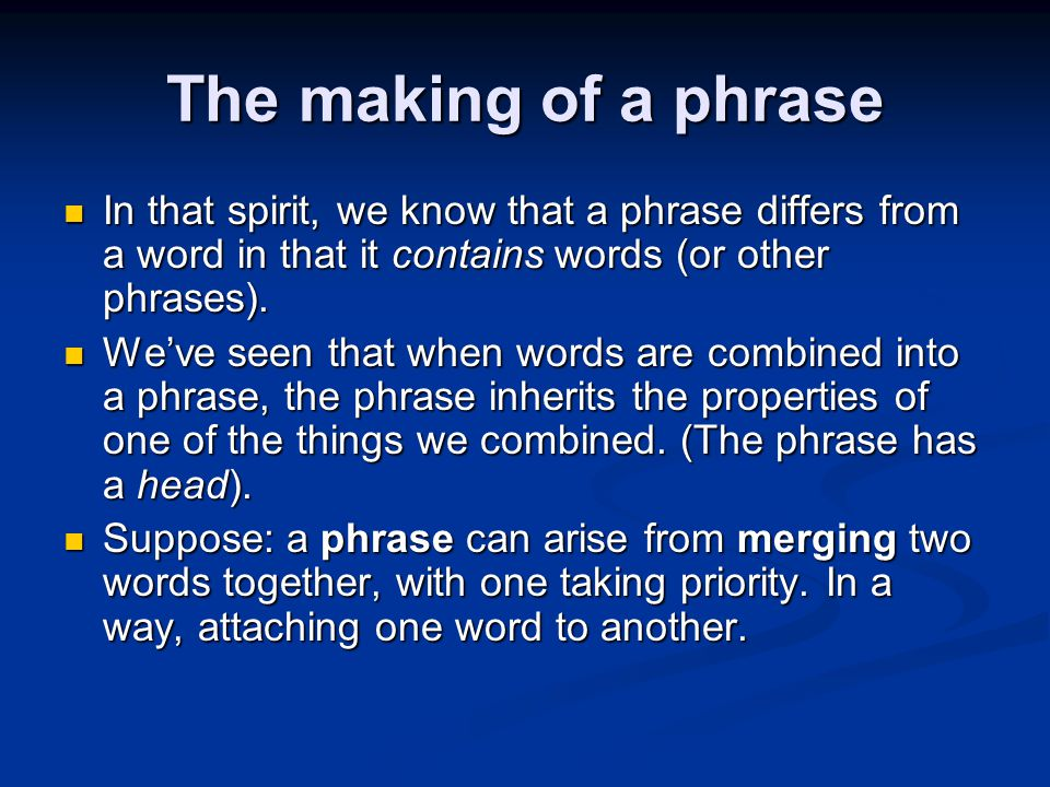 The making of a phrase In that spirit, we know that a phrase differs from a word in that it contains words (or other phrases). In that spirit, we know