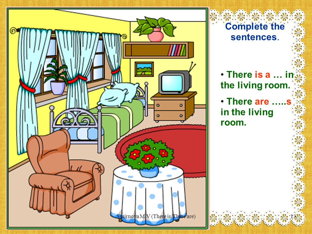Complete the sentences. There is a … in the living room. There are …..s in the living room. 13Smirnova M.V (There is/There are)