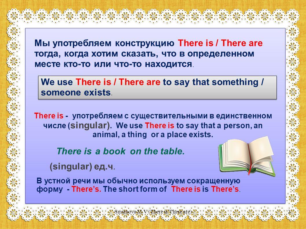 Мы употребляем конструкцию There is / There are тогда, когда хотим сказать, что в определенном месте кто-то или что-то находится.