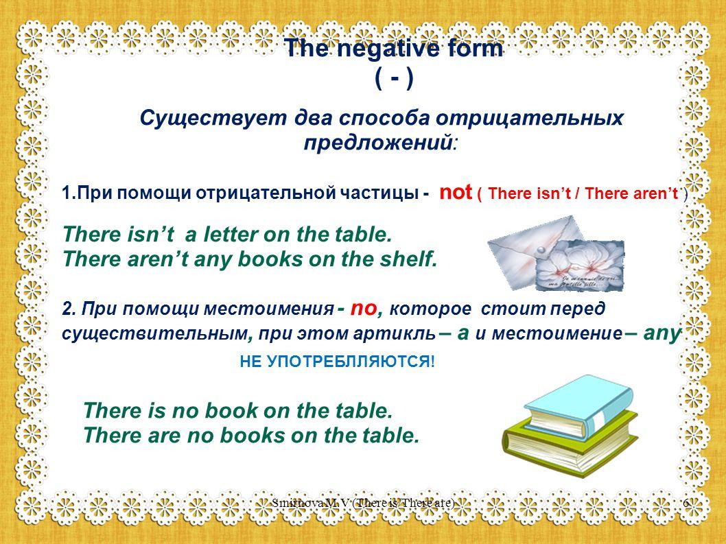 The negative form ( - ) Существует два способа отрицательных предложений: 1.При помощи отрицательной частицы - not ( There isn't / There aren't ) There isn't a letter on the table.