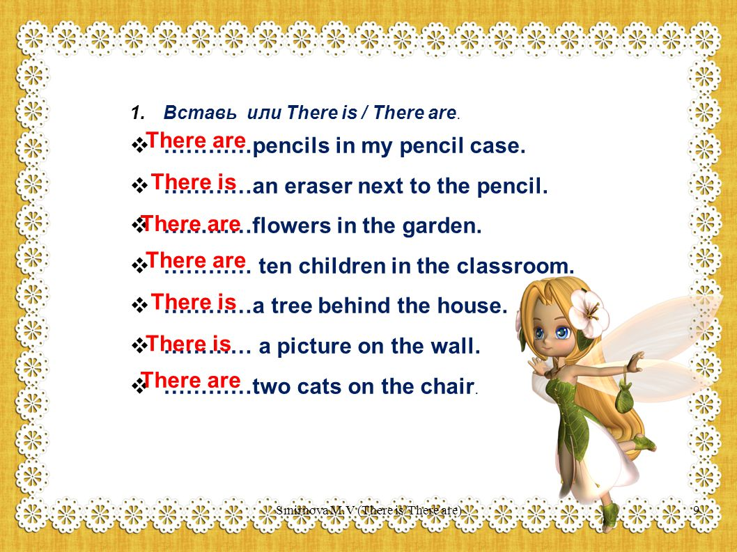 1.Вставь или There is / There are.  …………pencils in my pencil case.  …………an eraser next to the pencil.  …………flowers in the garden.  ………… ten childr