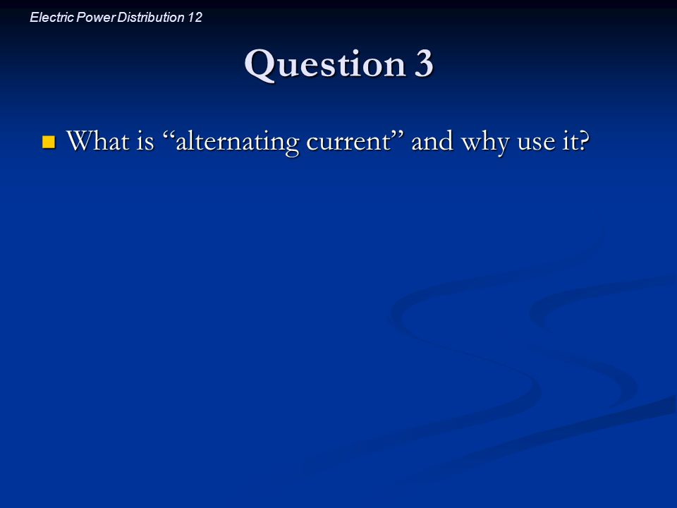 """Electric Power Distribution 12 Question 3 What is """"alternating current"""" and why use it? What is """"alternating current"""" and why use it?"""