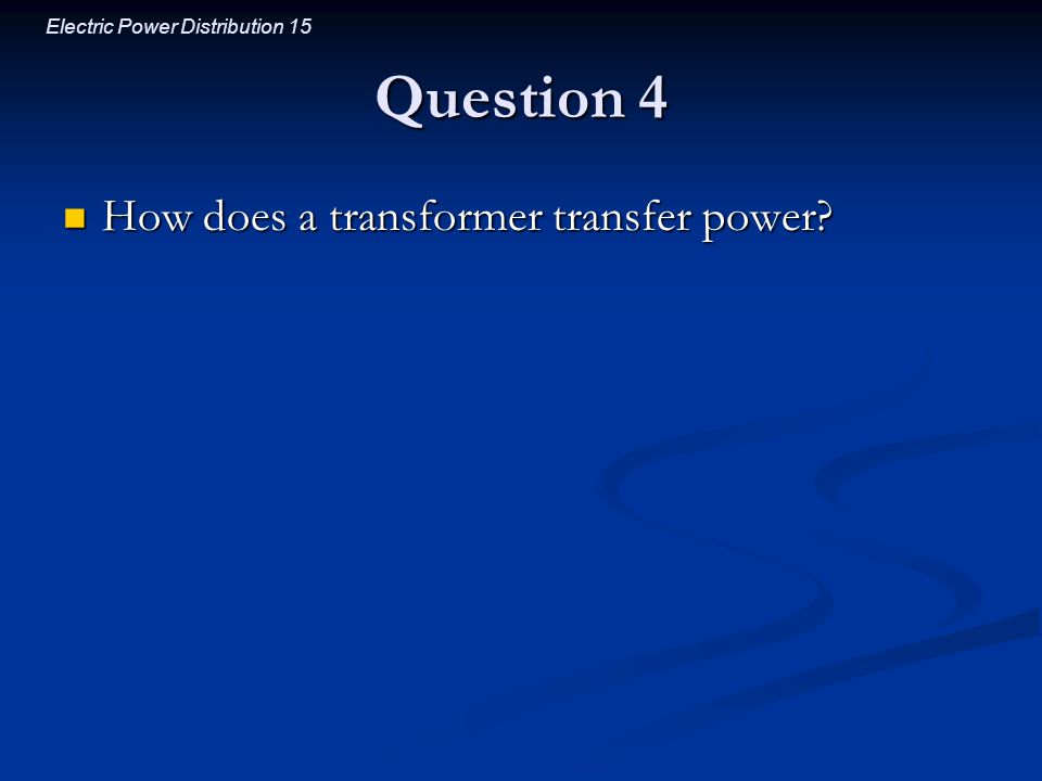 Electric Power Distribution 15 Question 4 How does a transformer transfer power? How does a transformer transfer power?