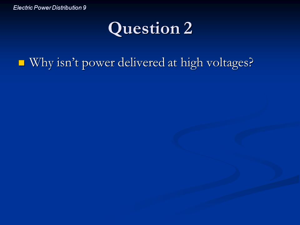 Electric Power Distribution 9 Question 2 Why isn't power delivered at high voltages? Why isn't power delivered at high voltages?