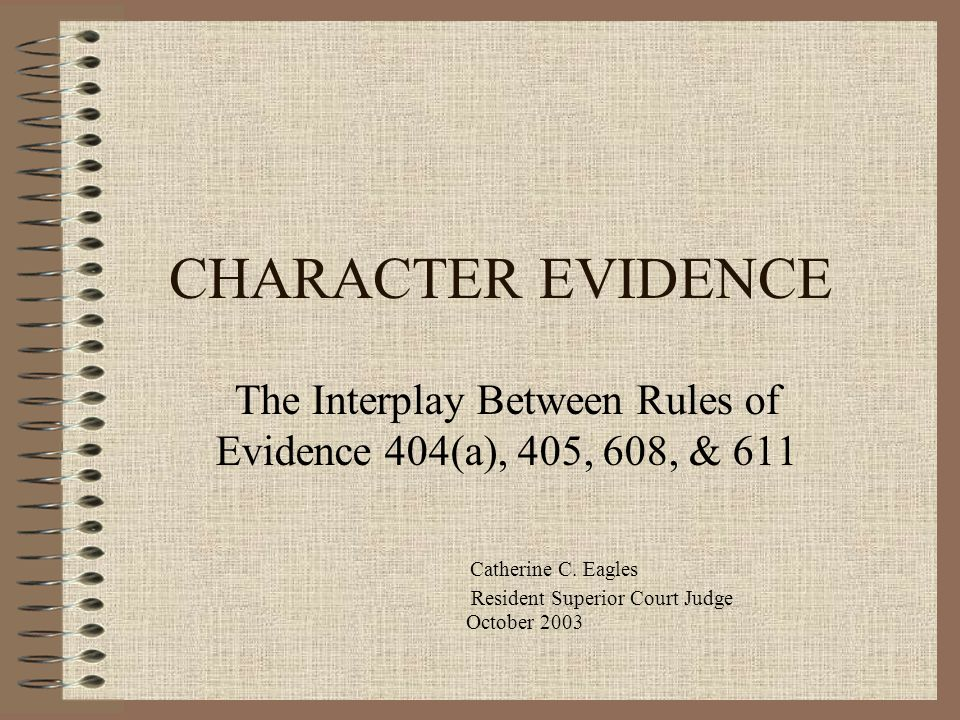 CHARACTER EVIDENCE The Interplay Between Rules of Evidence 404(a), 405, 608, & 611 Catherine C. Eagles Resident Superior Court Judge October 2003