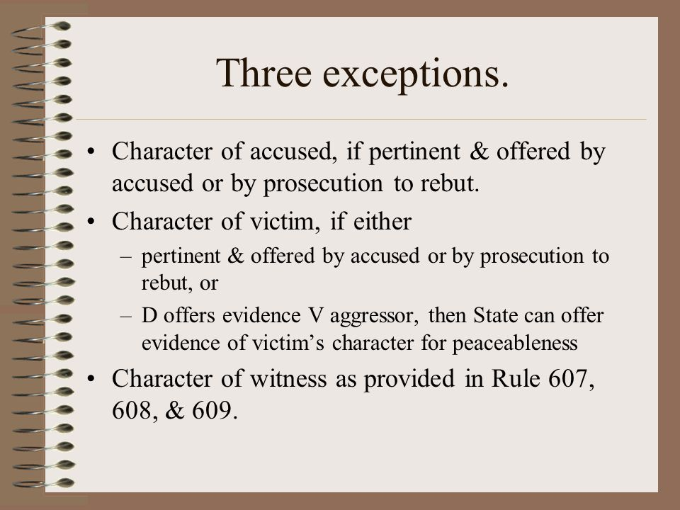 Three exceptions. Character of accused, if pertinent & offered by accused or by prosecution to rebut. Character of victim, if either –pertinent & offe