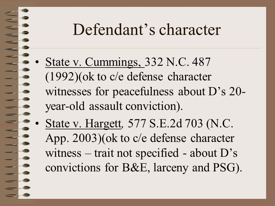 Defendant's character State v. Cummings, 332 N.C. 487 (1992)(ok to c/e defense character witnesses for peacefulness about D's 20- year-old assault con