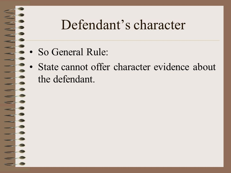 Defendant's character So General Rule: State cannot offer character evidence about the defendant.