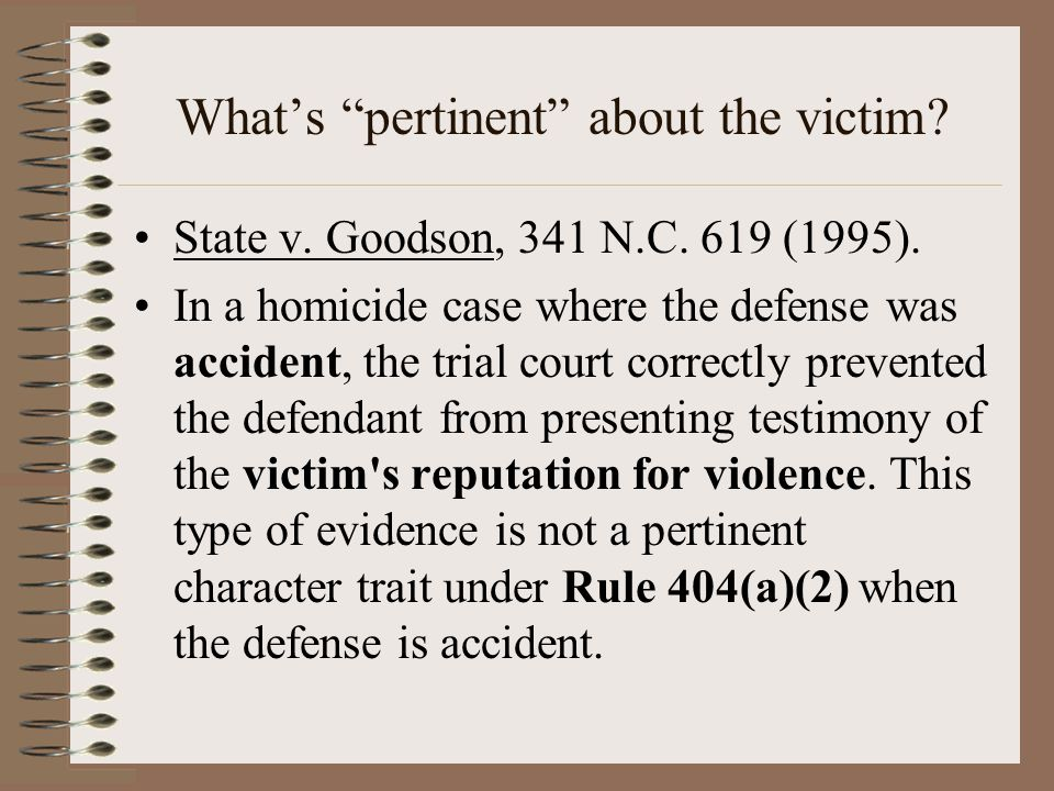 """What's """"pertinent"""" about the victim? State v. Goodson, 341 N.C. 619 (1995). In a homicide case where the defense was accident, the trial court correct"""