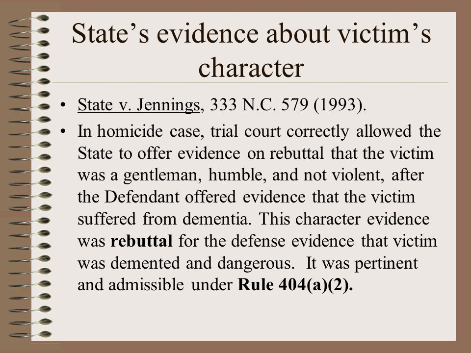 State's evidence about victim's character State v. Jennings, 333 N.C. 579 (1993). In homicide case, trial court correctly allowed the State to offer e
