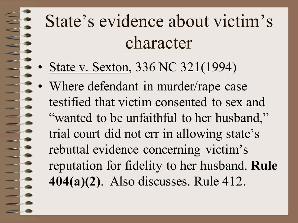 State's evidence about victim's character State v. Sexton, 336 NC 321(1994) Where defendant in murder/rape case testified that victim consented to sex