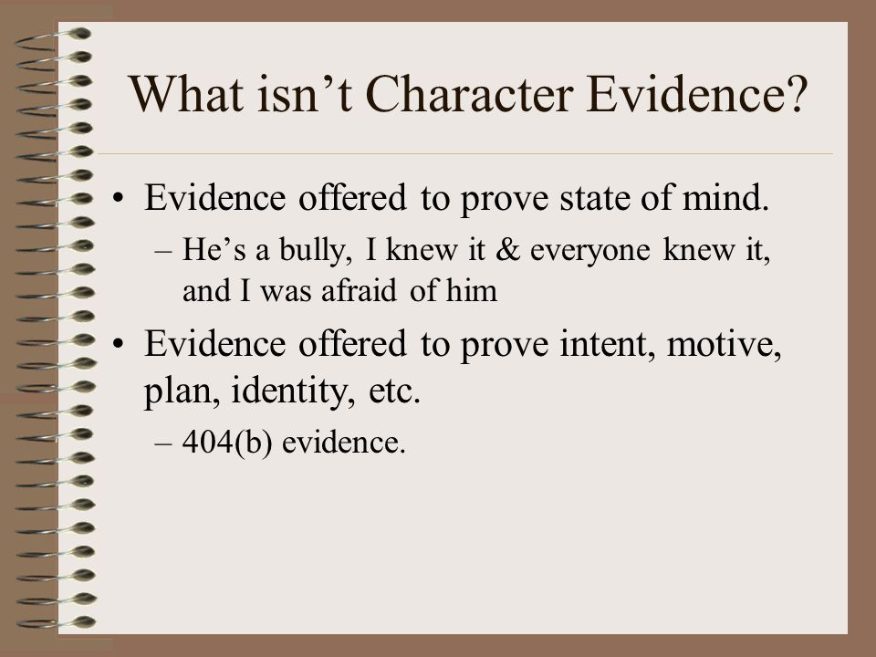 What isn't Character Evidence? Evidence offered to prove state of mind. –He's a bully, I knew it & everyone knew it, and I was afraid of him Evidence