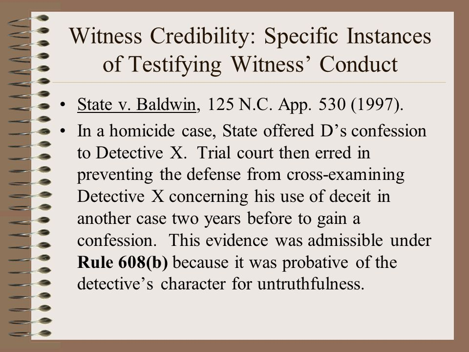 Witness Credibility: Specific Instances of Testifying Witness' Conduct State v. Baldwin, 125 N.C. App. 530 (1997). In a homicide case, State offered D