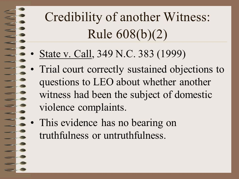 Credibility of another Witness: Rule 608(b)(2) State v. Call, 349 N.C. 383 (1999) Trial court correctly sustained objections to questions to LEO about