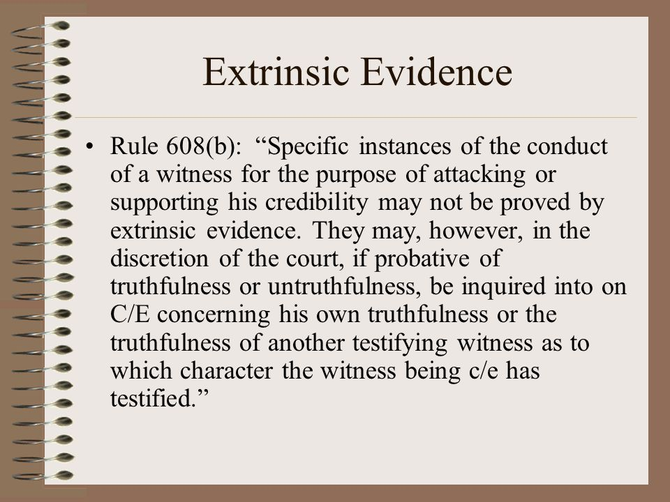 """Extrinsic Evidence Rule 608(b): """"Specific instances of the conduct of a witness for the purpose of attacking or supporting his credibility may not be"""